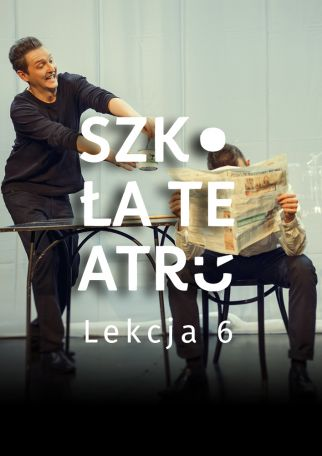SZKOŁA TEATRU - LEKCJA 6