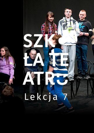 SZKOŁA TEATRU - LEKCJA 7
